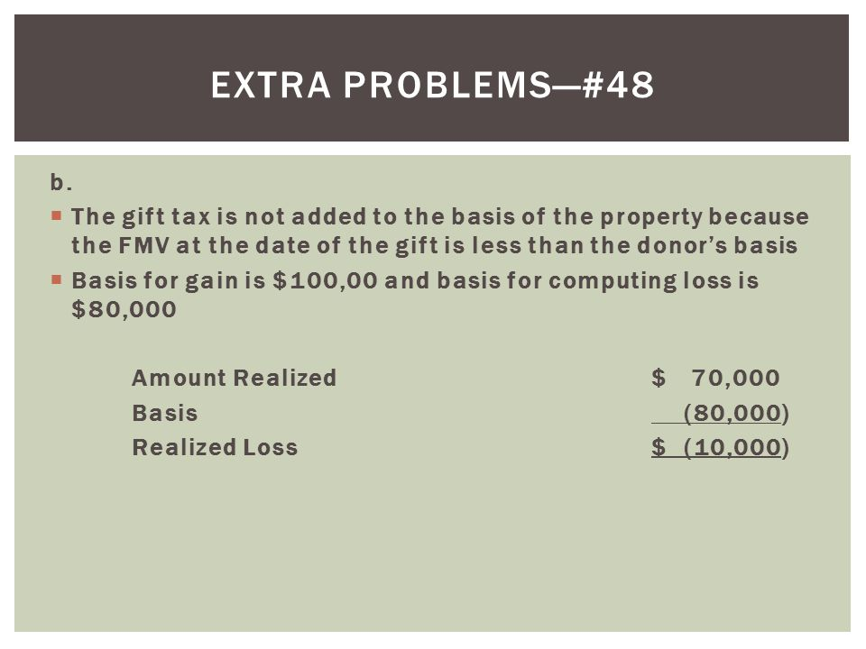 b.  The gift tax is not added to the basis of the property because the FMV at the date of the gift is less than the donor's basis  Basis for gain is