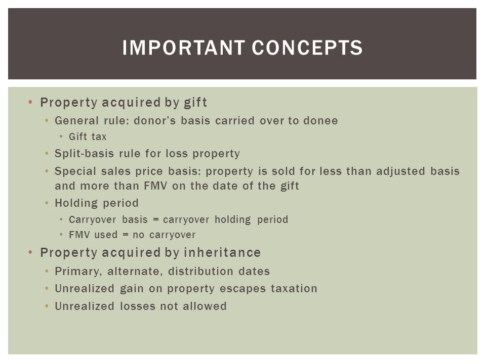 Property acquired by gift General rule: donor's basis carried over to donee Gift tax Split-basis rule for loss property Special sales price basis: pro