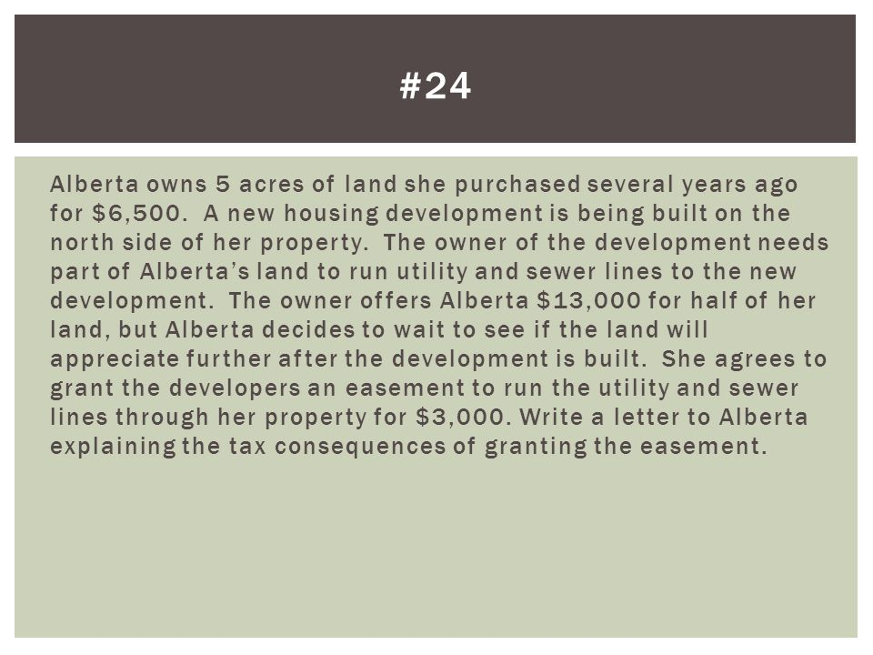 Alberta owns 5 acres of land she purchased several years ago for $6,500. A new housing development is being built on the north side of her property. T