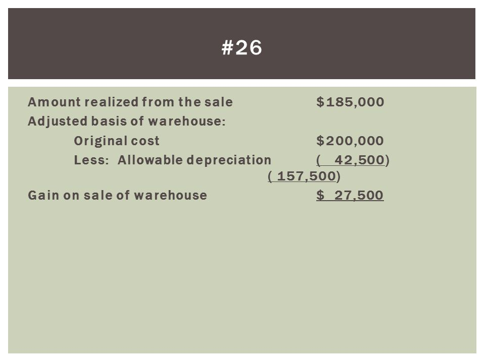Amount realized from the sale$185,000 Adjusted basis of warehouse: Original cost$200,000 Less: Allowable depreciation( 42,500) ( 157,500) Gain on sale