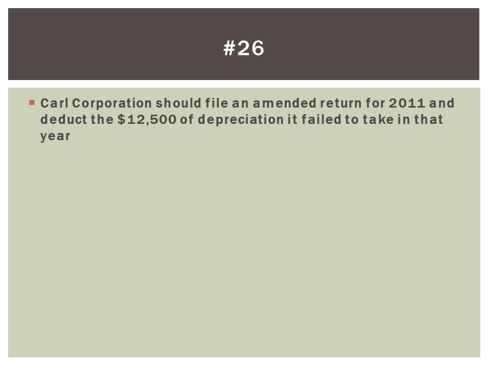  Carl Corporation should file an amended return for 2011 and deduct the $12,500 of depreciation it failed to take in that year #26