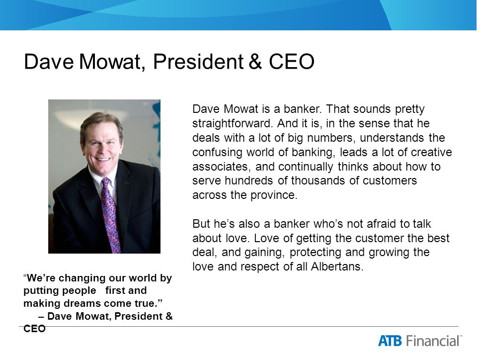 Dave Mowat, President & CEO We're changing our world by putting people first and making dreams come true. – Dave Mowat, President & CEO Dave Mowat is a banker.