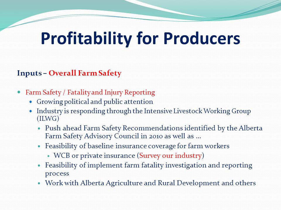 Profitability for Producers Inputs – Overall Farm Safety Farm Safety / Fatality and Injury Reporting Growing political and public attention Industry is responding through the Intensive Livestock Working Group (ILWG) Push ahead Farm Safety Recommendations identified by the Alberta Farm Safety Advisory Council in 2010 as well as … Feasibility of baseline insurance coverage for farm workers WCB or private insurance (Survey our industry) Feasibility of implement farm fatality investigation and reporting process Work with Alberta Agriculture and Rural Development and others