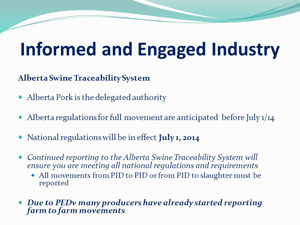 Informed and Engaged Industry Alberta Swine Traceability System Alberta Pork is the delegated authority Alberta regulations for full movement are anticipated before July 1/14 National regulations will be in effect July 1, 2014 Continued reporting to the Alberta Swine Traceability System will ensure you are meeting all national regulations and requirements All movements from PID to PID or from PID to slaughter must be reported Due to PEDv many producers have already started reporting farm to farm movements