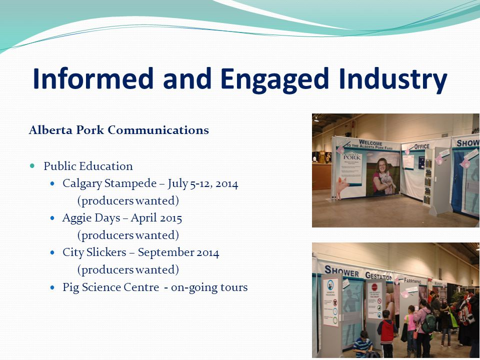 Informed and Engaged Industry Alberta Pork Communications Public Education Calgary Stampede – July 5-12, 2014 (producers wanted) Aggie Days – April 2015 (producers wanted) City Slickers – September 2014 (producers wanted) Pig Science Centre - on-going tours
