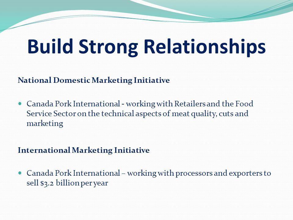 Build Strong Relationships National Domestic Marketing Initiative Canada Pork International - working with Retailers and the Food Service Sector on the technical aspects of meat quality, cuts and marketing International Marketing Initiative Canada Pork International – working with processors and exporters to sell $3.2 billion per year