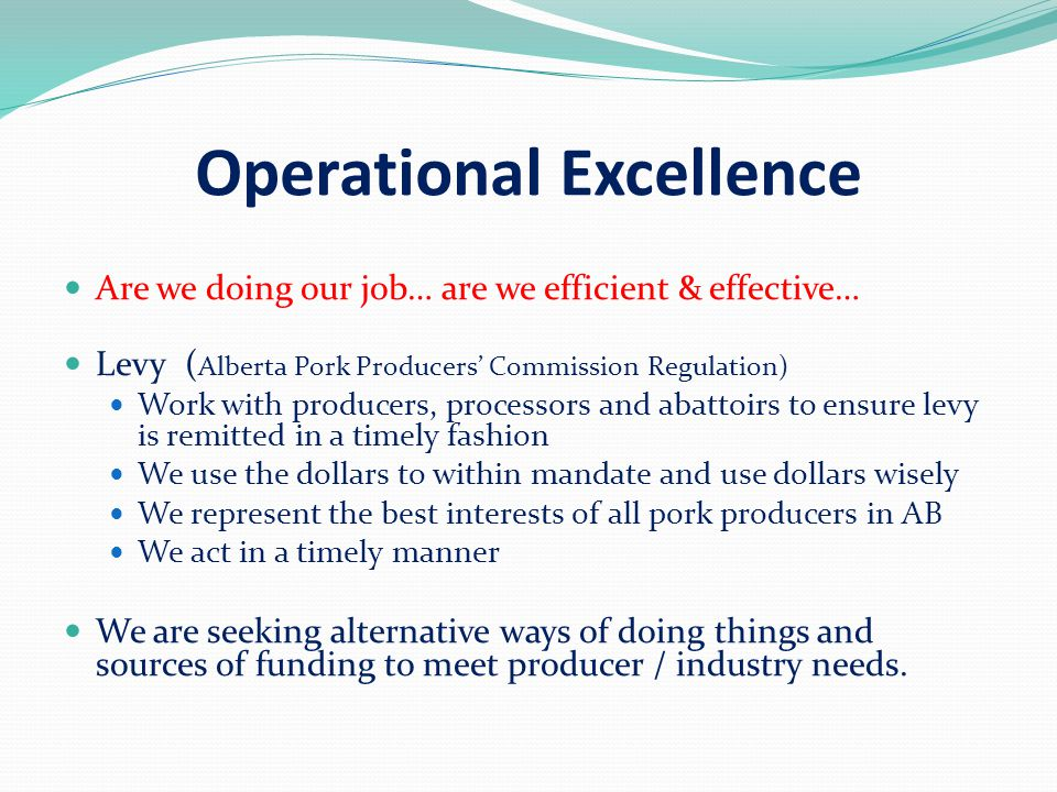 Operational Excellence Are we doing our job… are we efficient & effective… Levy ( Alberta Pork Producers' Commission Regulation) Work with producers, processors and abattoirs to ensure levy is remitted in a timely fashion We use the dollars to within mandate and use dollars wisely We represent the best interests of all pork producers in AB We act in a timely manner We are seeking alternative ways of doing things and sources of funding to meet producer / industry needs.