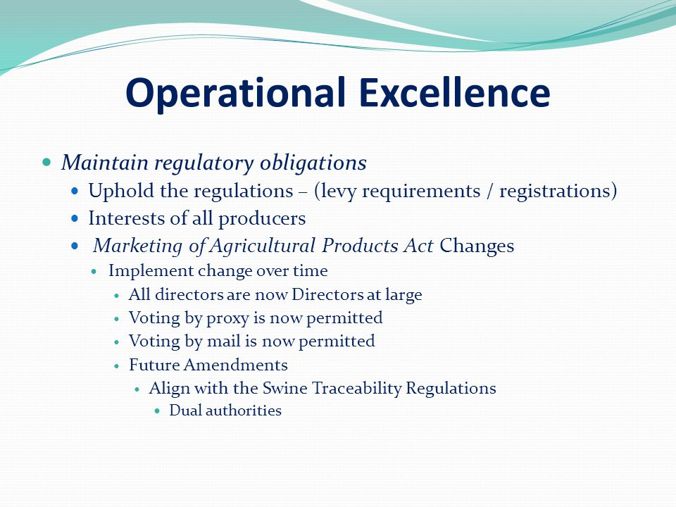 Operational Excellence Maintain regulatory obligations Uphold the regulations – (levy requirements / registrations) Interests of all producers Marketing of Agricultural Products Act Changes Implement change over time All directors are now Directors at large Voting by proxy is now permitted Voting by mail is now permitted Future Amendments Align with the Swine Traceability Regulations Dual authorities