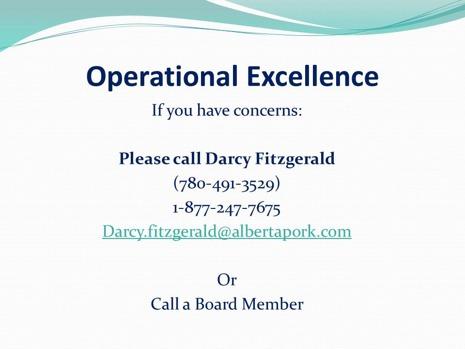 Operational Excellence If you have concerns: Please call Darcy Fitzgerald (780-491-3529) 1-877-247-7675 Darcy.fitzgerald@albertapork.com Or Call a Board Member