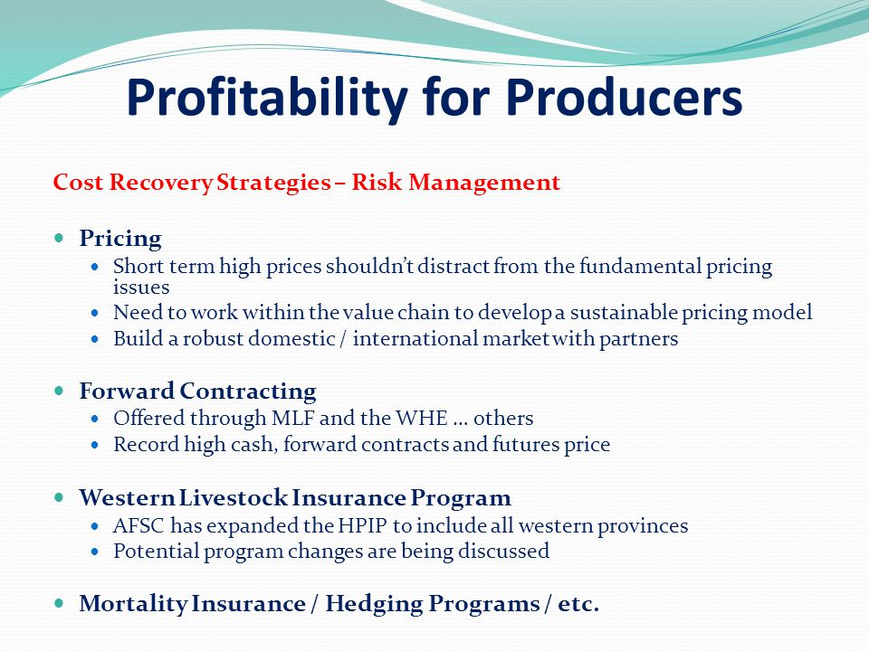 Profitability for Producers Cost Recovery Strategies – Risk Management Pricing Short term high prices shouldn't distract from the fundamental pricing issues Need to work within the value chain to develop a sustainable pricing model Build a robust domestic / international market with partners Forward Contracting Offered through MLF and the WHE … others Record high cash, forward contracts and futures price Western Livestock Insurance Program AFSC has expanded the HPIP to include all western provinces Potential program changes are being discussed Mortality Insurance / Hedging Programs / etc.