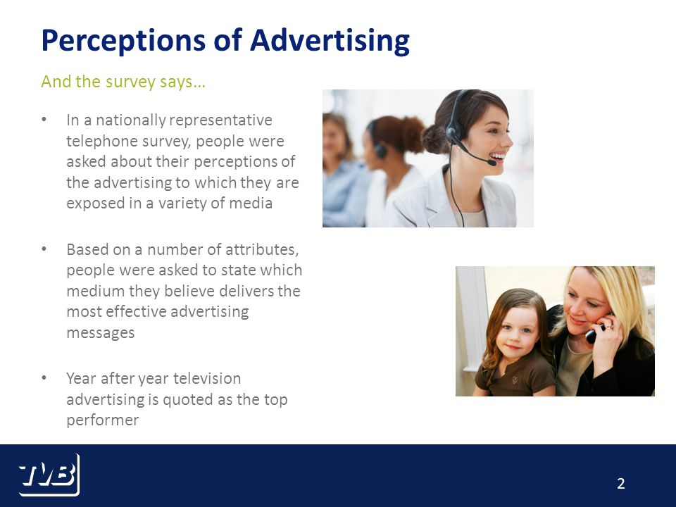 2 Perceptions of Advertising In a nationally representative telephone survey, people were asked about their perceptions of the advertising to which they are exposed in a variety of media Based on a number of attributes, people were asked to state which medium they believe delivers the most effective advertising messages Year after year television advertising is quoted as the top performer And the survey says…