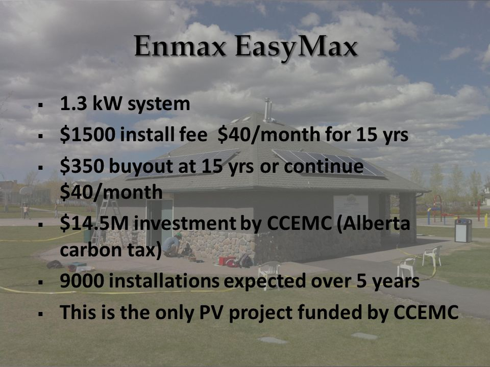  1.3 kW system  $1500 install fee $40/month for 15 yrs  $350 buyout at 15 yrs or continue $40/month  $14.5M investment by CCEMC (Alberta carbon tax)  9000 installations expected over 5 years  This is the only PV project funded by CCEMC