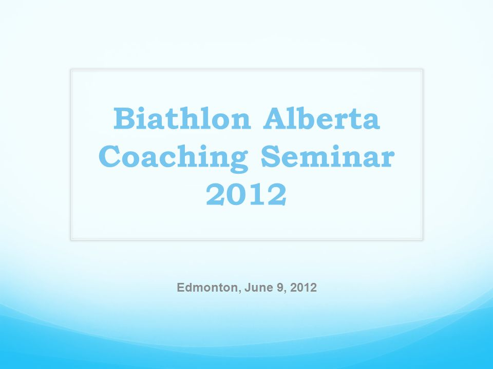 Biathlon Alberta Coaching Seminar 2012 Edmonton, June 9, 2012