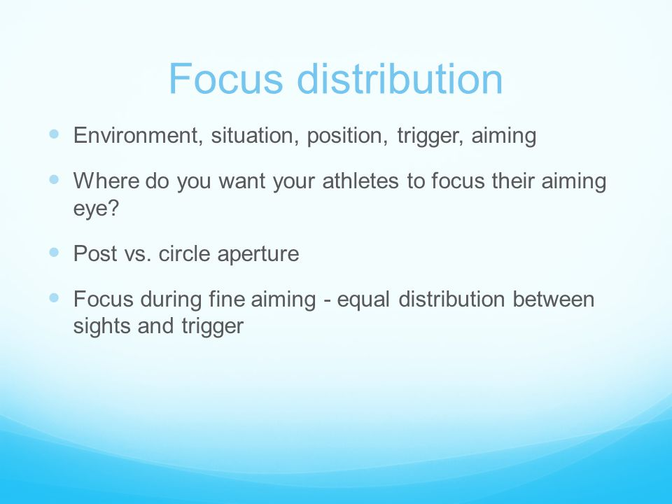 Focus distribution Environment, situation, position, trigger, aiming Where do you want your athletes to focus their aiming eye? Post vs. circle apertu