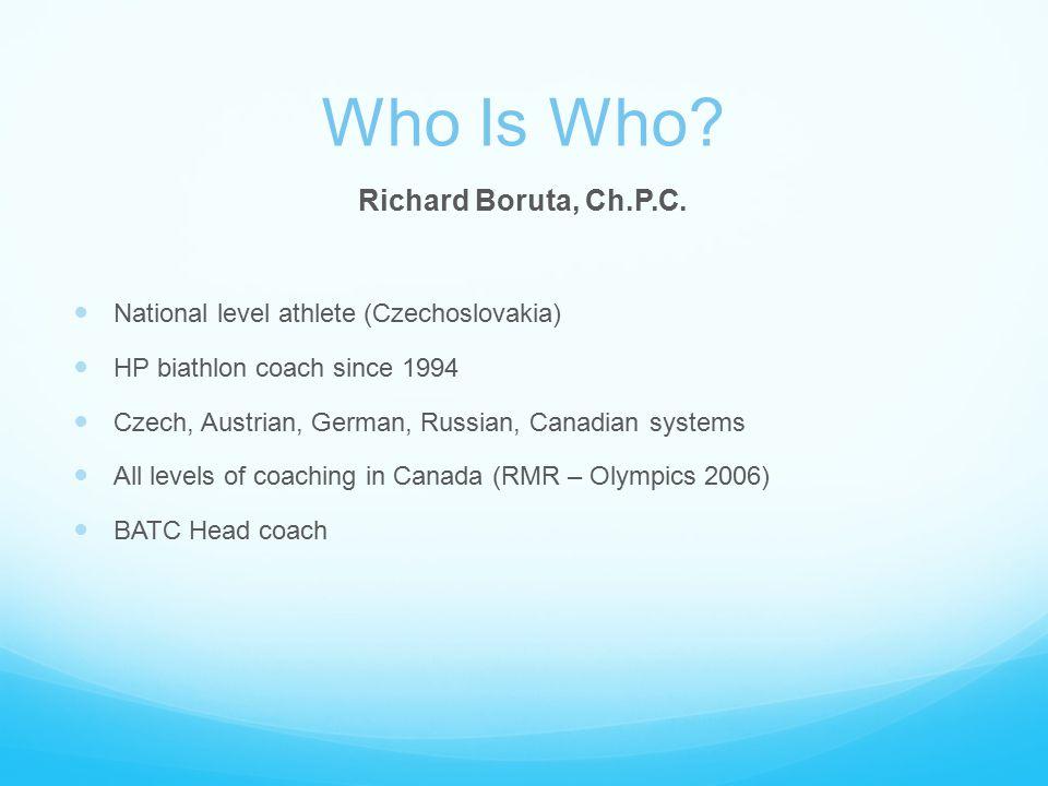 Who Is Who? Richard Boruta, Ch.P.C. National level athlete (Czechoslovakia) HP biathlon coach since 1994 Czech, Austrian, German, Russian, Canadian sy