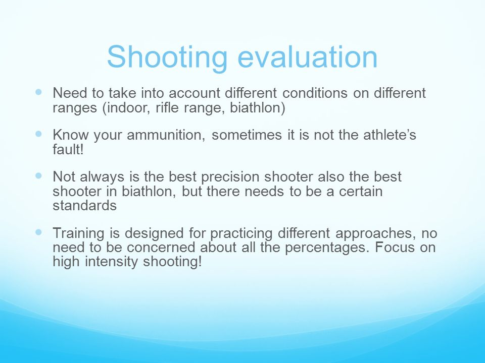 Shooting evaluation Need to take into account different conditions on different ranges (indoor, rifle range, biathlon) Know your ammunition, sometimes