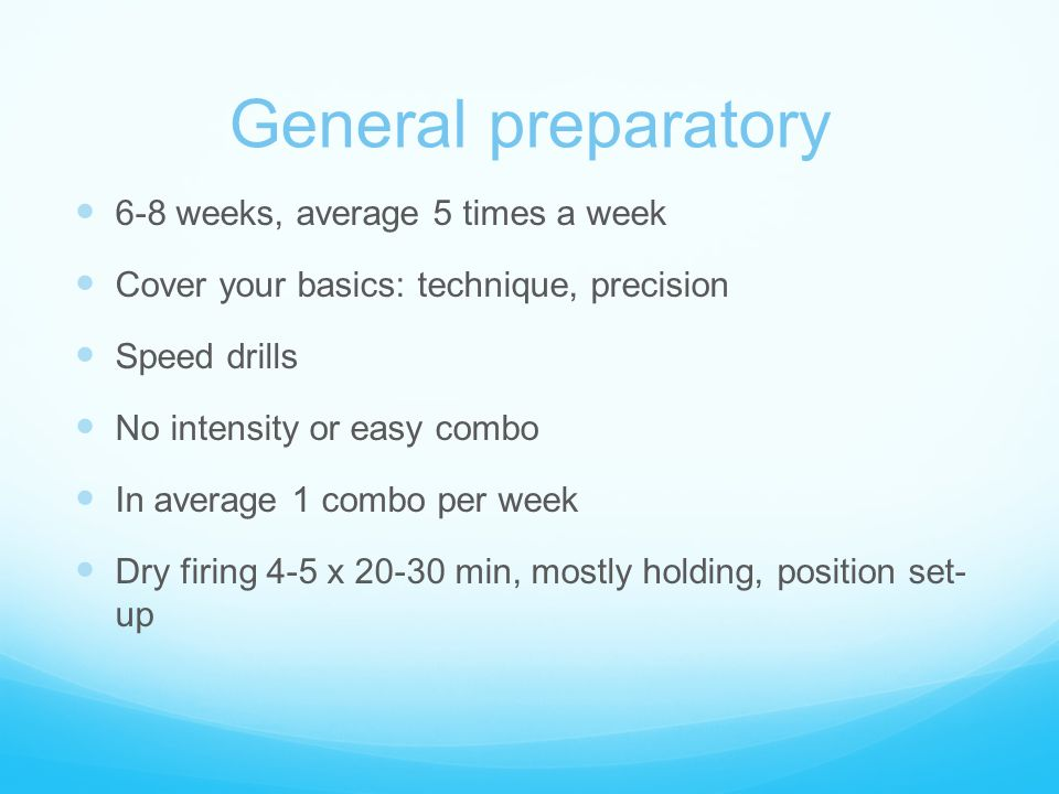 General preparatory 6-8 weeks, average 5 times a week Cover your basics: technique, precision Speed drills No intensity or easy combo In average 1 com