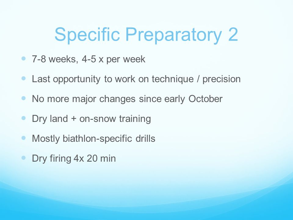 Specific Preparatory 2 7-8 weeks, 4-5 x per week Last opportunity to work on technique / precision No more major changes since early October Dry land