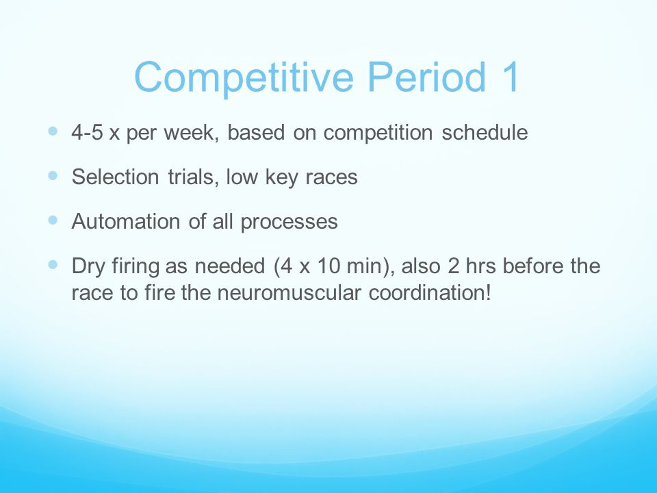 Competitive Period 1 4-5 x per week, based on competition schedule Selection trials, low key races Automation of all processes Dry firing as needed (4