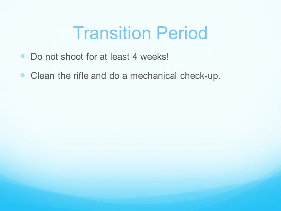 Transition Period Do not shoot for at least 4 weeks! Clean the rifle and do a mechanical check-up.