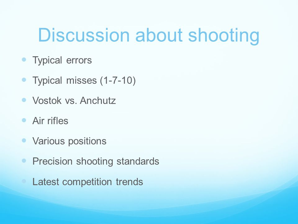 Discussion about shooting Typical errors Typical misses (1-7-10) Vostok vs. Anchutz Air rifles Various positions Precision shooting standards Latest c