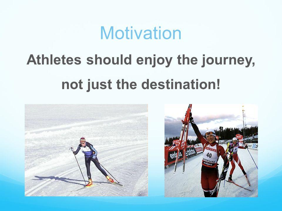 Motivation Athletes should enjoy the journey, not just the destination!