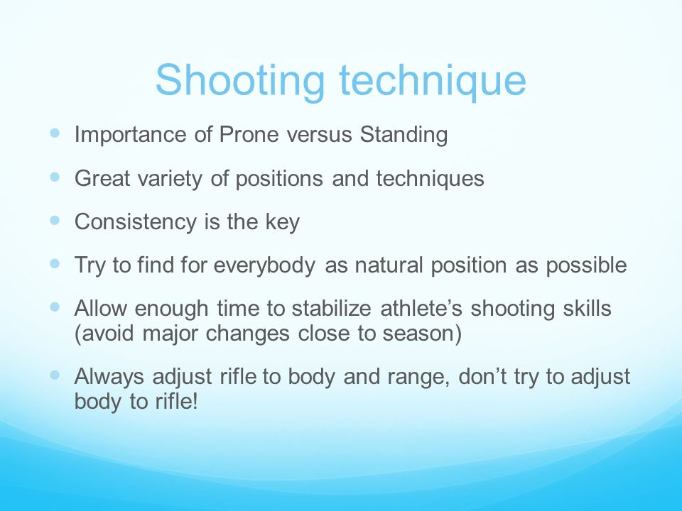 Shooting technique Importance of Prone versus Standing Great variety of positions and techniques Consistency is the key Try to find for everybody as n