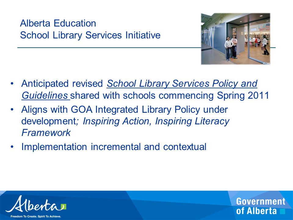 Alberta Education School Library Services Initiative Anticipated revised School Library Services Policy and Guidelines shared with schools commencing Spring 2011 Aligns with GOA Integrated Library Policy under development; Inspiring Action, Inspiring Literacy Framework Implementation incremental and contextual