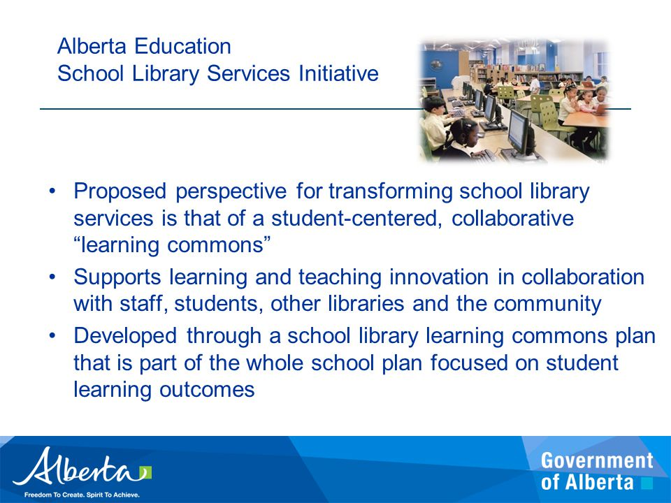 Proposed perspective for transforming school library services is that of a student-centered, collaborative learning commons Supports learning and teaching innovation in collaboration with staff, students, other libraries and the community Developed through a school library learning commons plan that is part of the whole school plan focused on student learning outcomes Alberta Education School Library Services Initiative