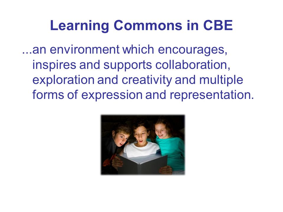 Learning Commons in CBE...an environment which encourages, inspires and supports collaboration, exploration and creativity and multiple forms of expression and representation.