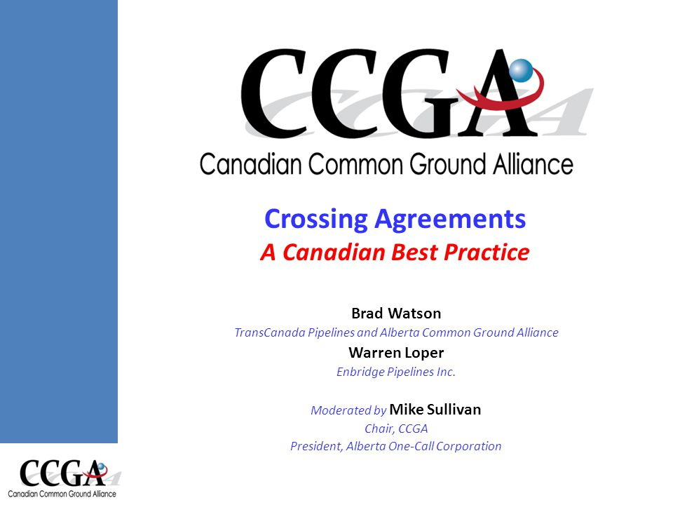 Crossing Agreements Canadian Best Practice Crossing Agreements A Canadian Best Practice Brad Watson TransCanada Pipelines and Alberta Common Ground Alliance Warren Loper Enbridge Pipelines Inc.