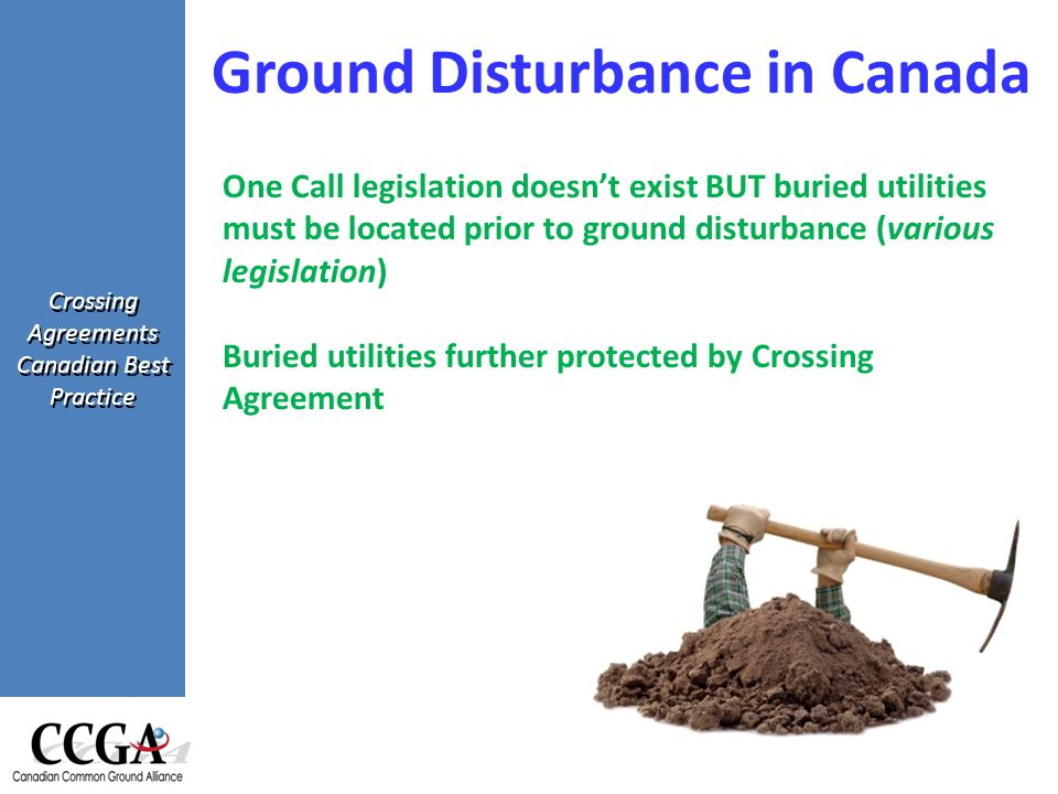 Crossing Agreements Canadian Best Practice Ground Disturbance in Canada One Call legislation doesn't exist BUT buried utilities must be located prior to ground disturbance (various legislation) Buried utilities further protected by Crossing Agreement
