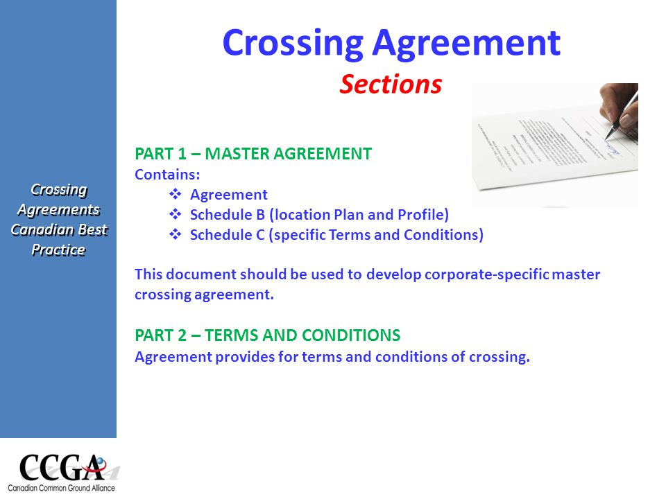 Crossing Agreements Canadian Best Practice Crossing Agreement Sections PART 1 – MASTER AGREEMENT Contains:  Agreement  Schedule B (location Plan and Profile)  Schedule C (specific Terms and Conditions) This document should be used to develop corporate-specific master crossing agreement.