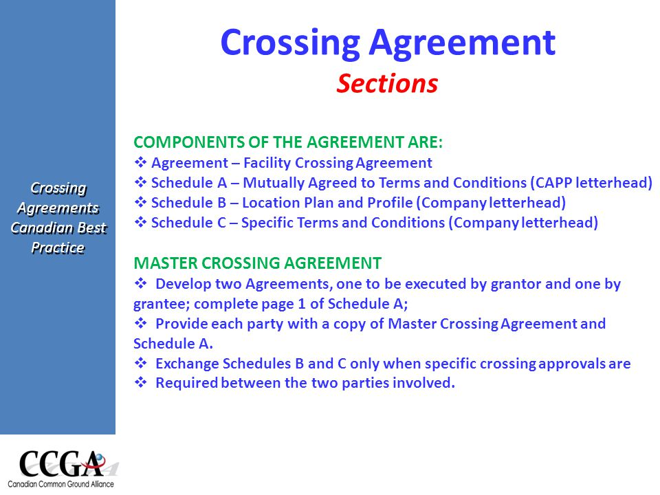 Crossing Agreements Canadian Best Practice COMPONENTS OF THE AGREEMENT ARE:  Agreement – Facility Crossing Agreement  Schedule A – Mutually Agreed to Terms and Conditions (CAPP letterhead)  Schedule B – Location Plan and Profile (Company letterhead)  Schedule C – Specific Terms and Conditions (Company letterhead) MASTER CROSSING AGREEMENT  Develop two Agreements, one to be executed by grantor and one by grantee; complete page 1 of Schedule A;  Provide each party with a copy of Master Crossing Agreement and Schedule A.
