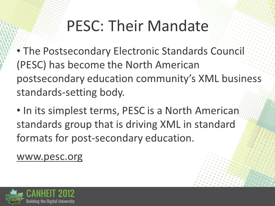 PESC: Their Mandate The Postsecondary Electronic Standards Council (PESC) has become the North American postsecondary education community's XML business standards-setting body.