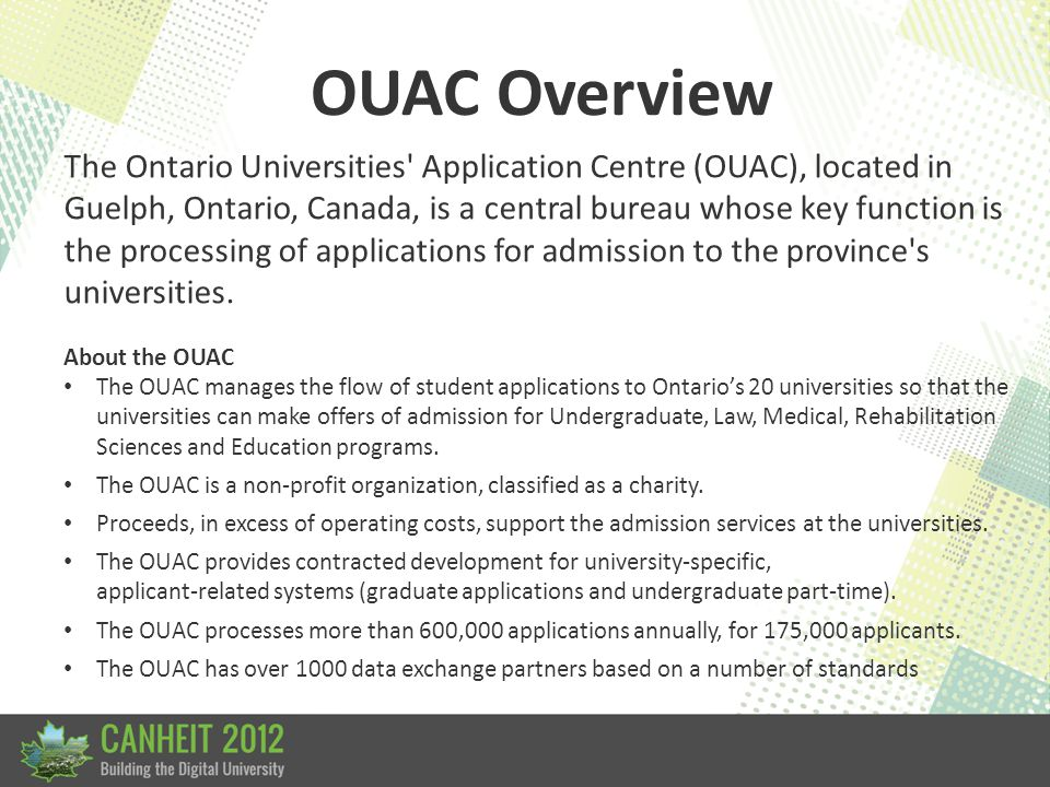 OUAC Overview The Ontario Universities Application Centre (OUAC), located in Guelph, Ontario, Canada, is a central bureau whose key function is the processing of applications for admission to the province s universities.