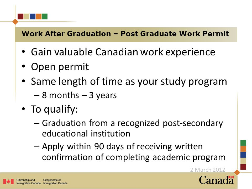 Gain valuable Canadian work experience Open permit Same length of time as your study program – 8 months – 3 years To qualify: – Graduation from a recognized post-secondary educational institution – Apply within 90 days of receiving written confirmation of completing academic program Work After Graduation – Post Graduate Work Permit 2 March 2012