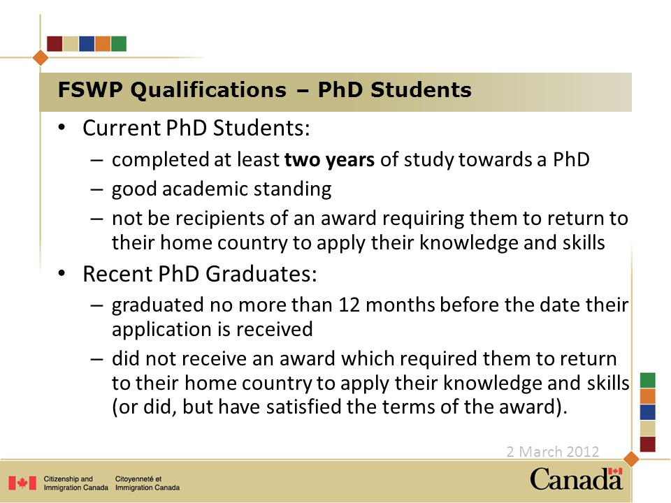 Current PhD Students: – completed at least two years of study towards a PhD – good academic standing – not be recipients of an award requiring them to return to their home country to apply their knowledge and skills Recent PhD Graduates: – graduated no more than 12 months before the date their application is received – did not receive an award which required them to return to their home country to apply their knowledge and skills (or did, but have satisfied the terms of the award).