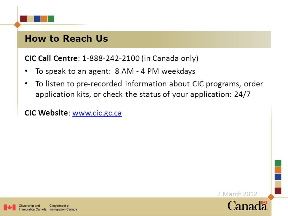 How to Reach Us CIC Call Centre: 1-888-242-2100 (in Canada only) To speak to an agent: 8 AM - 4 PM weekdays To listen to pre-recorded information about CIC programs, order application kits, or check the status of your application: 24/7 CIC Website: www.cic.gc.cawww.cic.gc.ca 2 March 2012