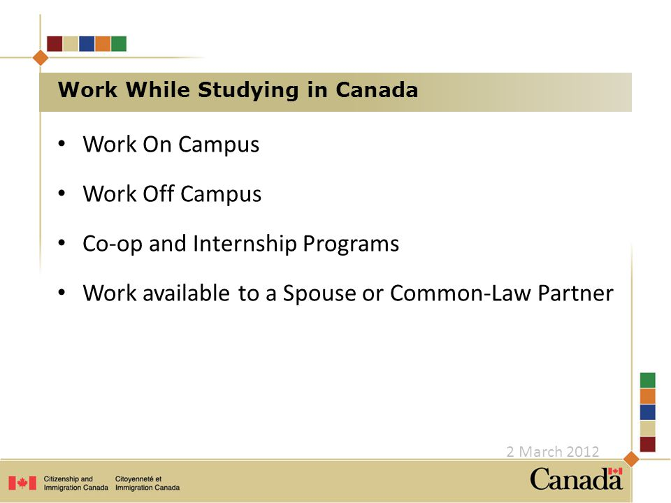Work on Campus You may work on campus at the institution where you study without a work permit if: – you are a full-time student at: a public post-secondary institution a private post-secondary institution that operates under the same rules and regulations as a public institution, and receives at least 50 percent of its financing for its overall operations from government grants a Canadian private institution authorized by provincial statute to confer degrees – you have a valid study permit 2 March 2012