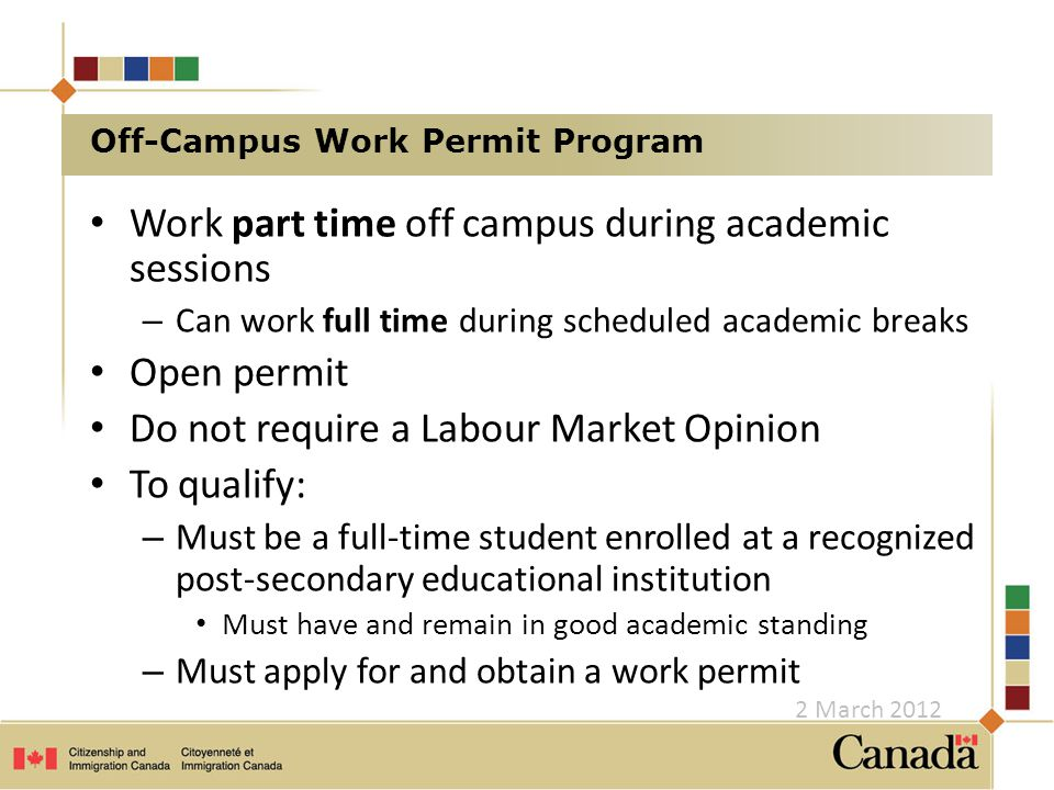 Work part time off campus during academic sessions – Can work full time during scheduled academic breaks Open permit Do not require a Labour Market Opinion To qualify: – Must be a full-time student enrolled at a recognized post-secondary educational institution Must have and remain in good academic standing – Must apply for and obtain a work permit Off-Campus Work Permit Program 2 March 2012