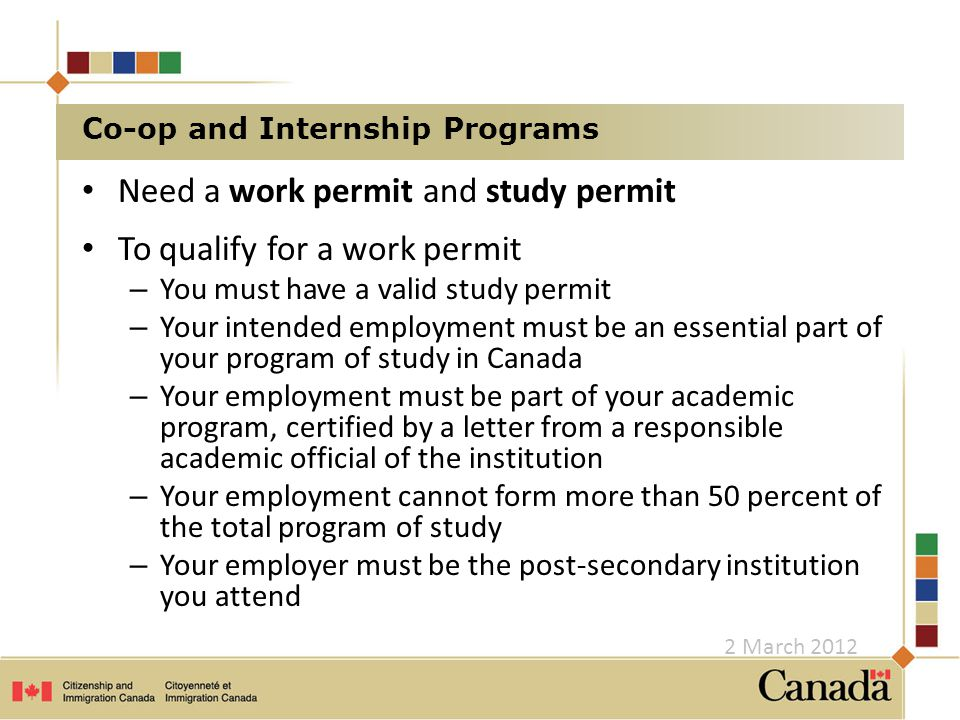 Need a work permit and study permit To qualify for a work permit – You must have a valid study permit – Your intended employment must be an essential part of your program of study in Canada – Your employment must be part of your academic program, certified by a letter from a responsible academic official of the institution – Your employment cannot form more than 50 percent of the total program of study – Your employer must be the post-secondary institution you attend Co-op and Internship Programs 2 March 2012