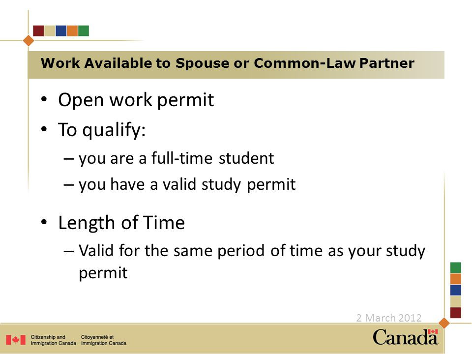 Open work permit To qualify: – you are a full-time student – you have a valid study permit Length of Time – Valid for the same period of time as your study permit Work Available to Spouse or Common-Law Partner 2 March 2012