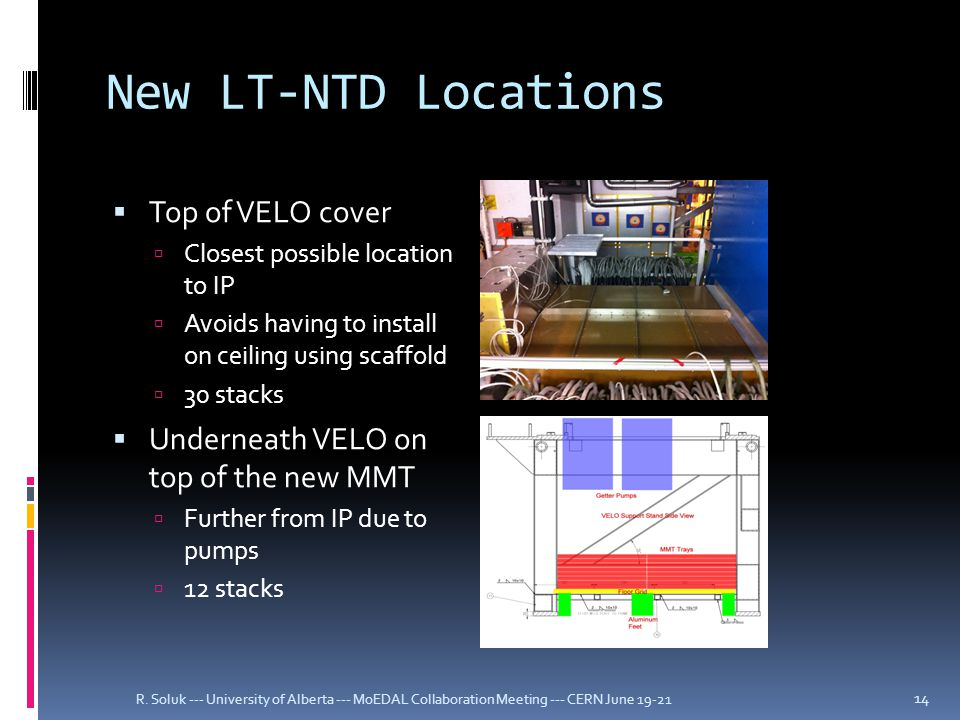 New LT-NTD Locations  Top of VELO cover  Closest possible location to IP  Avoids having to install on ceiling using scaffold  30 stacks  Underneath VELO on top of the new MMT  Further from IP due to pumps  12 stacks R.