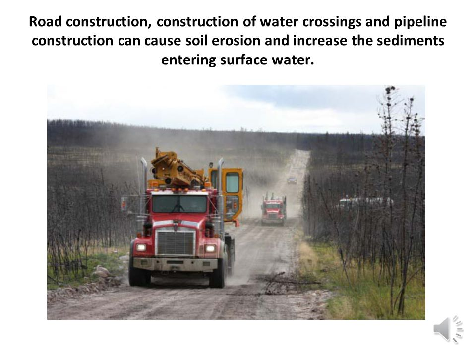 Road construction, construction of water crossings and pipeline construction can cause soil erosion and increase the sediments entering surface water.