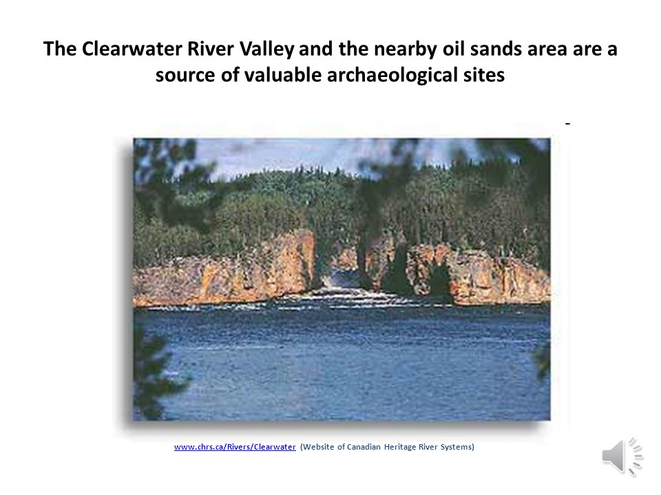 The Clearwater River Valley and the nearby oil sands area are a source of valuable archaeological sites www.chrs.ca/Rivers/Clearwaterwww.chrs.ca/Rivers/Clearwater (Website of Canadian Heritage River Systems)