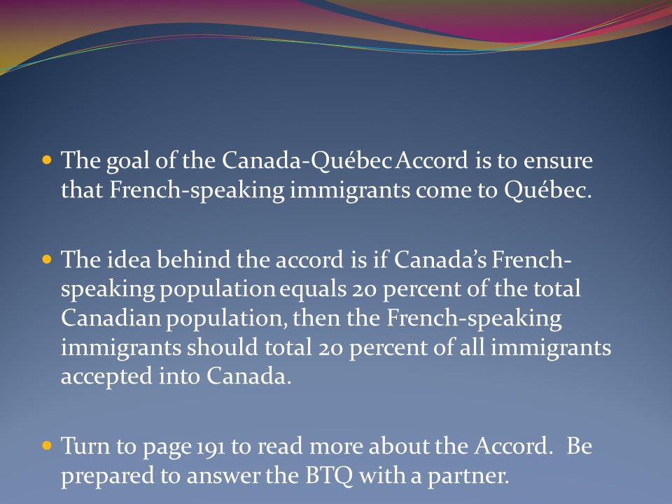The goal of the Canada-Québec Accord is to ensure that French-speaking immigrants come to Québec. The idea behind the accord is if Canada's French- sp
