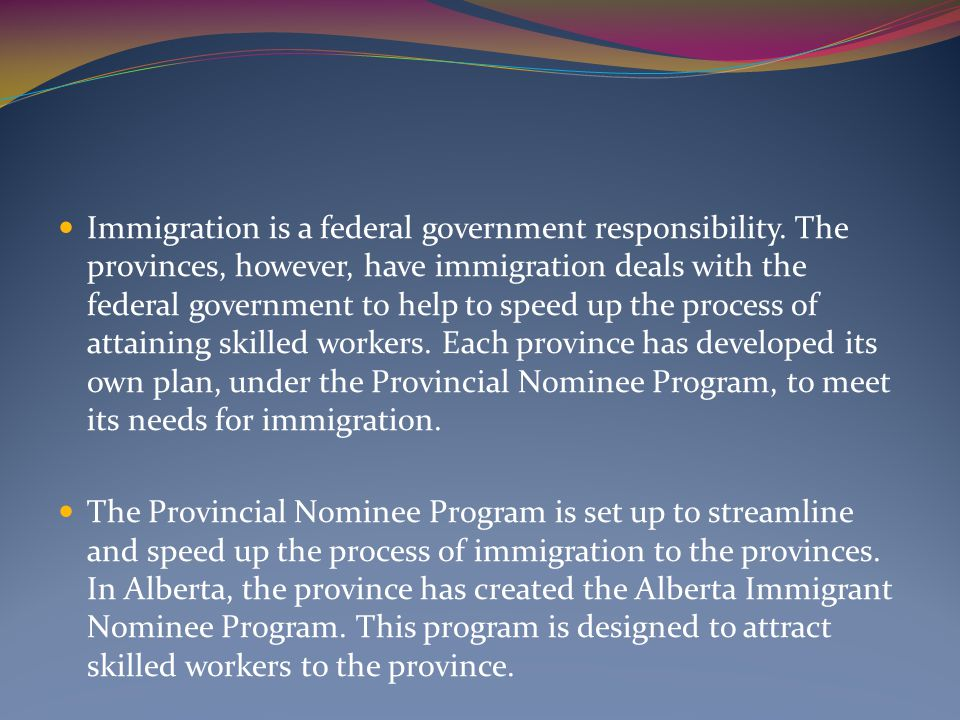 Immigration is a federal government responsibility. The provinces, however, have immigration deals with the federal government to help to speed up the