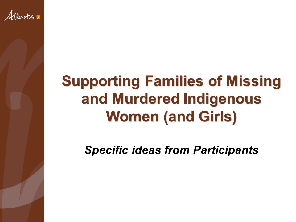 Supporting Families of Missing and Murdered Indigenous Women (and Girls) Supporting Families of Missing and Murdered Indigenous Women (and Girls) Specific ideas from Participants