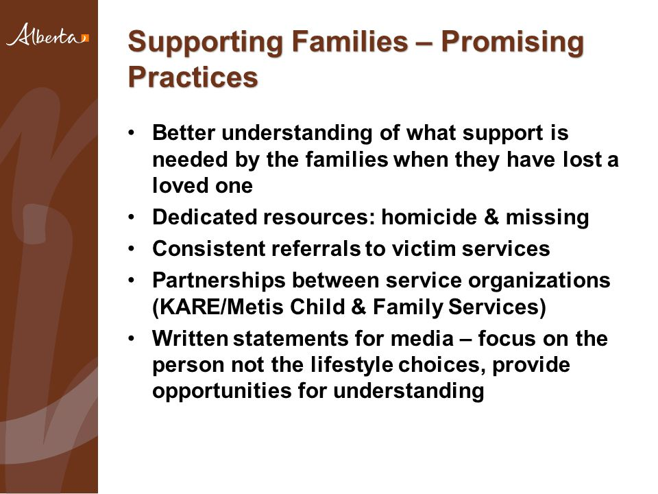 Supporting Families – Promising Practices Better understanding of what support is needed by the families when they have lost a loved one Dedicated resources: homicide & missing Consistent referrals to victim services Partnerships between service organizations (KARE/Metis Child & Family Services) Written statements for media – focus on the person not the lifestyle choices, provide opportunities for understanding